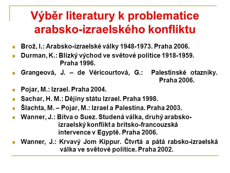Výběr literatury k problematice arabsko-izraelského konfliktu Brož, I.: Arabsko-izraelské války 1948-1973. Praha 2006. Durman, K.: Blízký východ ve sv