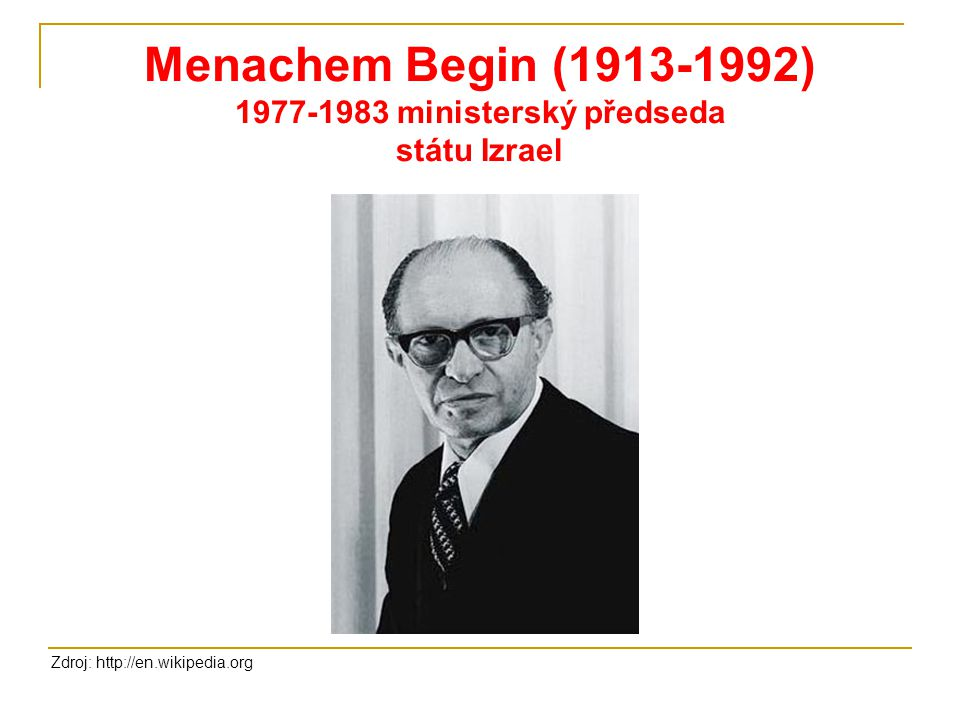 Menachem Begin (1913-1992) 1977-1983 ministerský předseda státu Izrael Zdroj: http://en.wikipedia.org