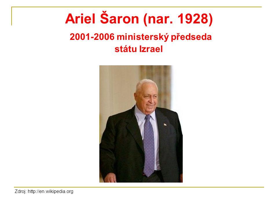 Ariel Šaron (nar. 1928) 2001-2006 ministerský předseda státu Izrael Zdroj: http://en.wikipedia.org