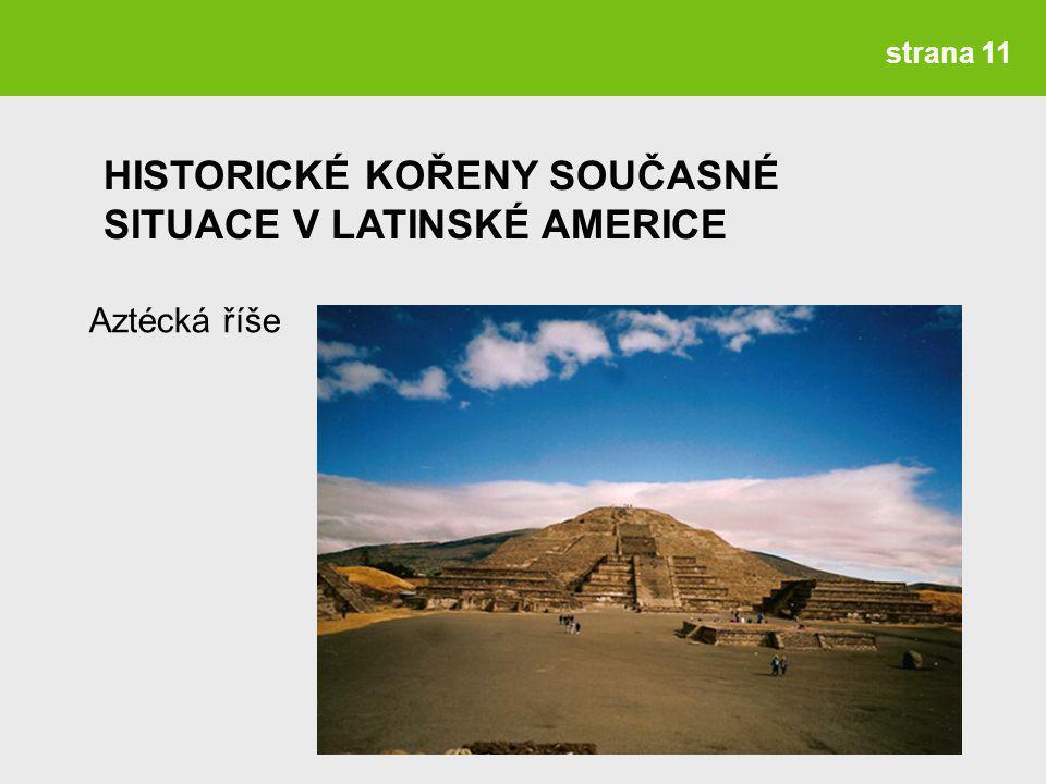 strana 11 Aztécká říše HISTORICKÉ KOŘENY SOUČASNÉ SITUACE V LATINSKÉ AMERICE