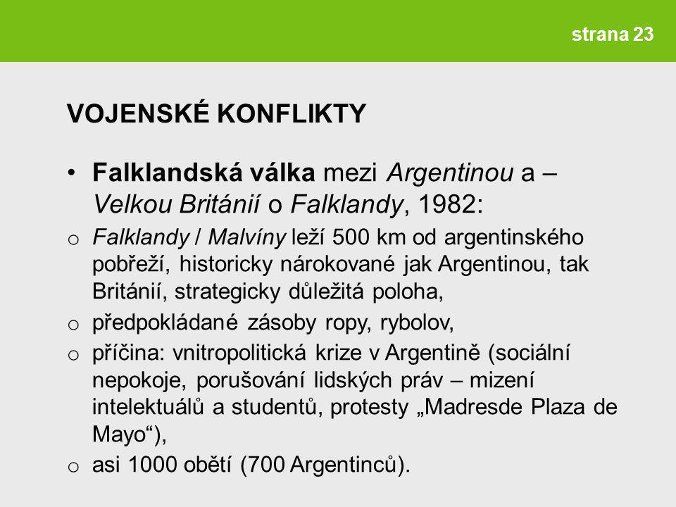 """strana 23 Falklandská válka mezi Argentinou a – Velkou Británií o Falklandy, 1982: o Falklandy / Malvíny leží 500 km od argentinského pobřeží, historicky nárokované jak Argentinou, tak Británií, strategicky důležitá poloha, o předpokládané zásoby ropy, rybolov, o příčina: vnitropolitická krize v Argentině (sociální nepokoje, porušování lidských práv – mizení intelektuálů a studentů, protesty """"Madresde Plaza de Mayo ), o asi 1000 obětí (700 Argentinců)."""