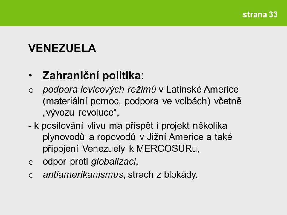 """strana 33 Zahraniční politika: o podpora levicových režimů v Latinské Americe (materiální pomoc, podpora ve volbách) včetně """"vývozu revoluce , - k posilování vlivu má přispět i projekt několika plynovodů a ropovodů v Jižní Americe a také připojení Venezuely k MERCOSURu, o odpor proti globalizaci, o antiamerikanismus, strach z blokády."""