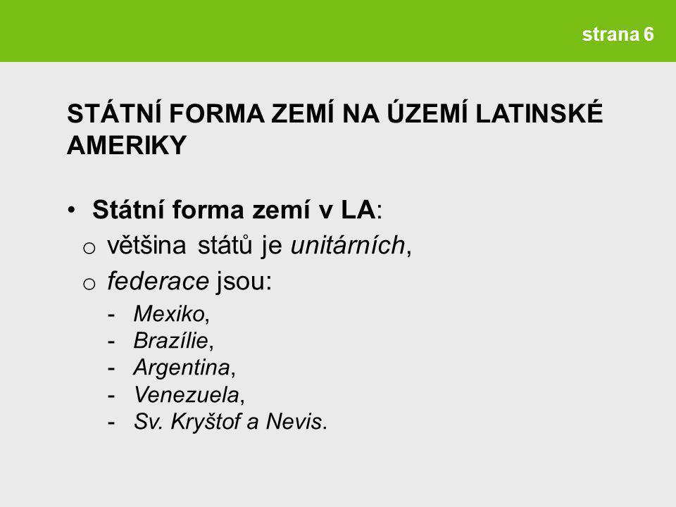 strana 6 Státní forma zemí v LA: o většina států je unitárních, o federace jsou: -Mexiko, -Brazílie, -Argentina, -Venezuela, -Sv.