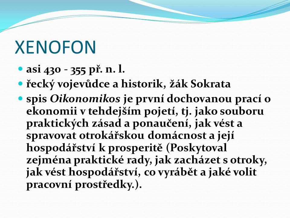XENOFON asi 430 - 355 př. n. l. řecký vojevůdce a historik, žák Sokrata spis Oikonomikos je první dochovanou prací o ekonomii v tehdejším pojetí, tj.