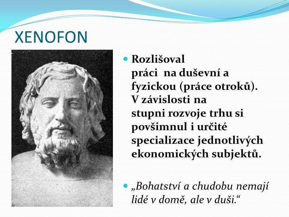 XENOFON Rozlišoval práci na duševní a fyzickou (práce otroků). V závislosti na stupni rozvoje trhu si povšimnul i určité specializace jednotlivých eko