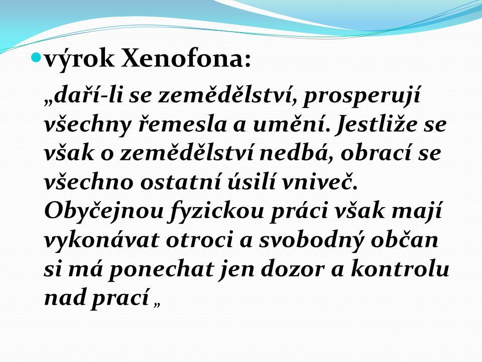 """výrok Xenofona: """"daří-li se zemědělství, prosperují všechny řemesla a umění. Jestliže se však o zemědělství nedbá, obrací se všechno ostatní úsilí vni"""