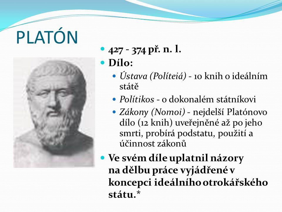 PLATÓN 427 - 374 př. n. l. Dílo: Ústava (Políteiá) - 10 knih o ideálním státě Polítikos - o dokonalém státníkovi Zákony (Nomoi) - nejdelší Platónovo d