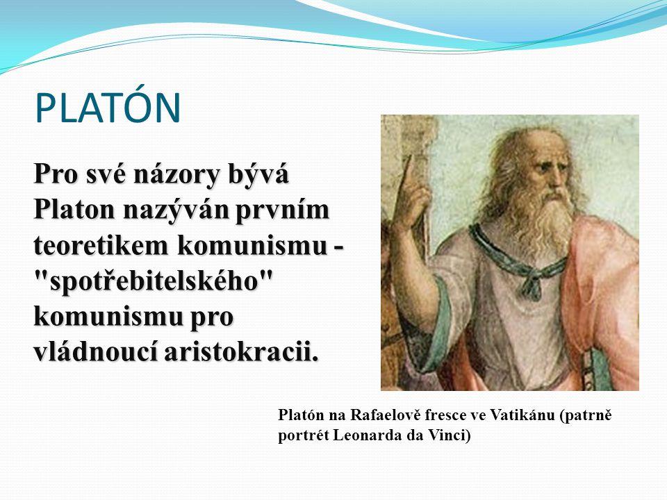 PLATÓN Platón na Rafaelově fresce ve Vatikánu (patrně portrét Leonarda da Vinci) Pro své názory bývá Platon nazýván prvním teoretikem komunismu - spotřebitelského komunismu pro vládnoucí aristokracii.