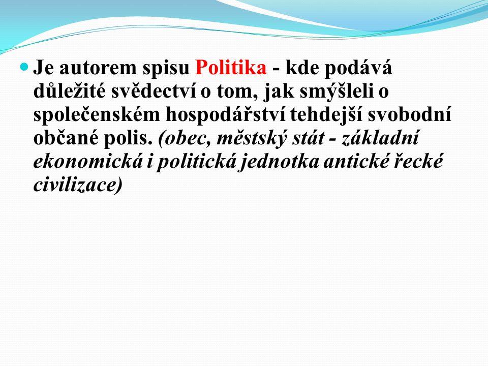 Je autorem spisu Politika - kde podává důležité svědectví o tom, jak smýšleli o společenském hospodářství tehdejší svobodní občané polis. (obec, městs
