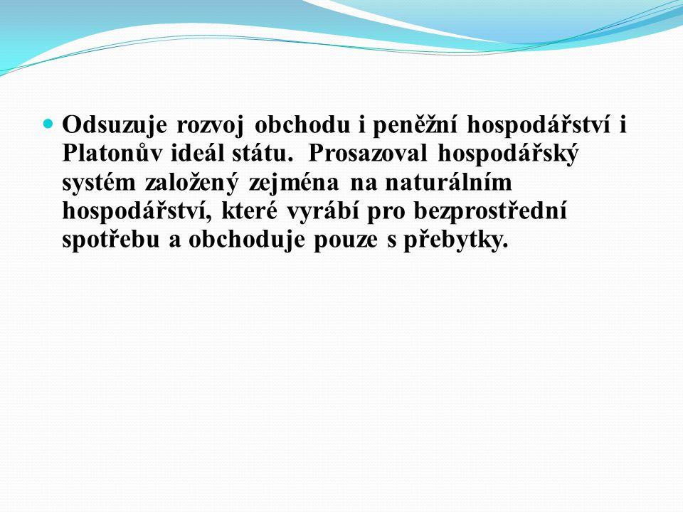 Odsuzuje rozvoj obchodu i peněžní hospodářství i Platonův ideál státu.