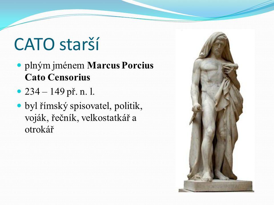 CATO starší plným jménem Marcus Porcius Cato Censorius 234 – 149 př. n. l. byl římský spisovatel, politik, voják, řečník, velkostatkář a otrokář