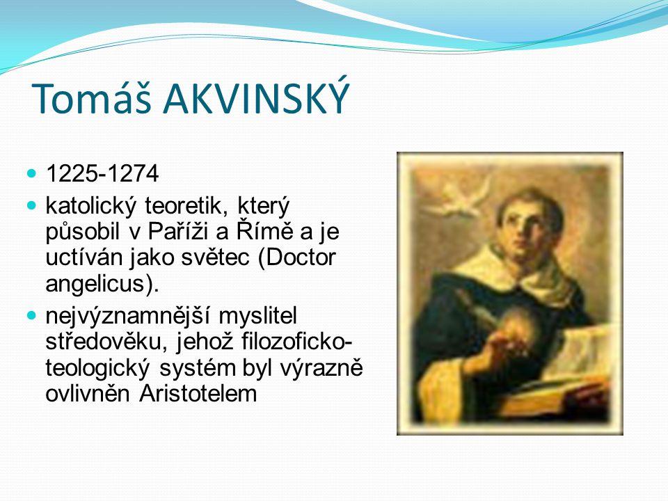 Tomáš AKVINSKÝ 1225-1274 katolický teoretik, který působil v Paříži a Římě a je uctíván jako světec (Doctor angelicus). nejvýznamnější myslitel středo