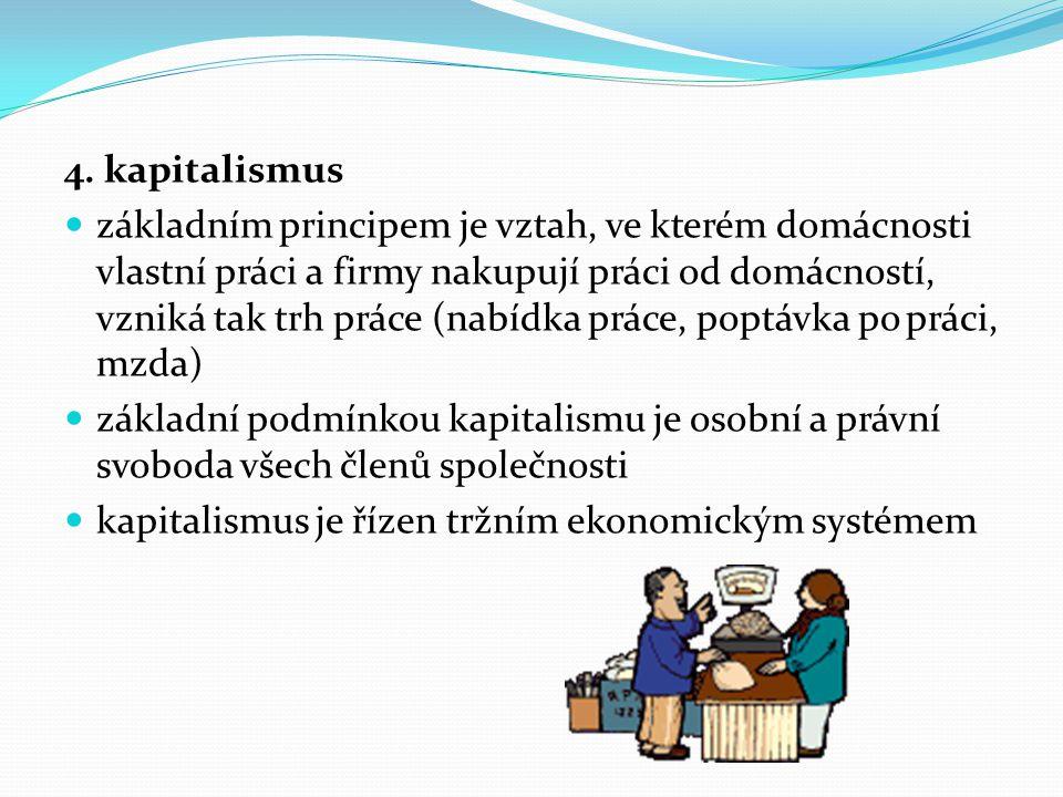 4. kapitalismus základním principem je vztah, ve kterém domácnosti vlastní práci a firmy nakupují práci od domácností, vzniká tak trh práce (nabídka p