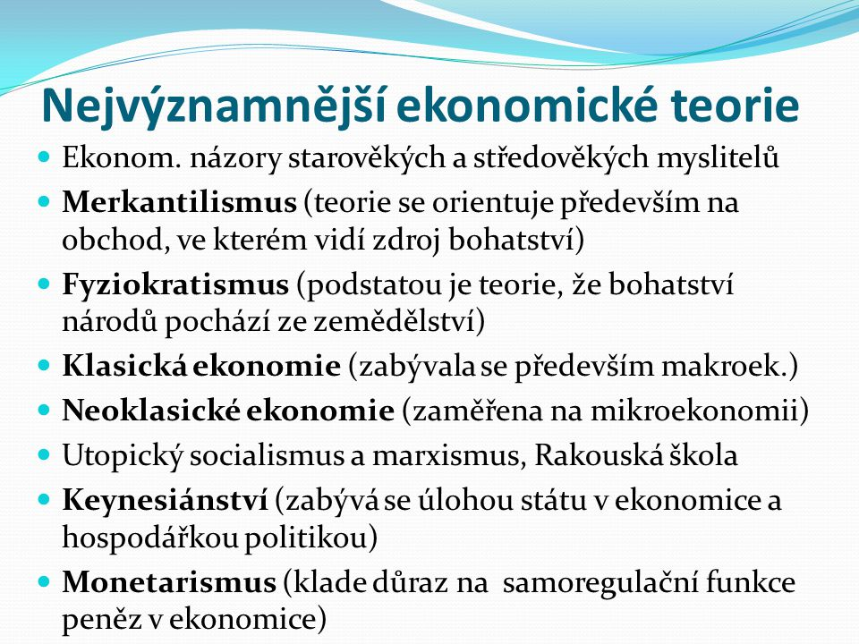 Nejvýznamnější ekonomické teorie Ekonom. názory starověkých a středověkých myslitelů Merkantilismus (teorie se orientuje především na obchod, ve které