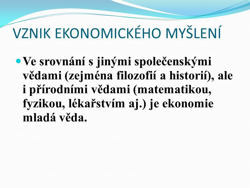 VZNIK EKONOMICKÉHO MYŠLENÍ Ve srovnání s jinými společenskými vědami (zejména filozofií a historií), ale i přírodními vědami (matematikou, fyzikou, lékařstvím aj.) je ekonomie mladá věda.