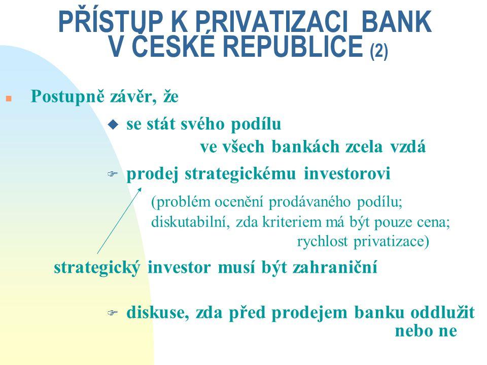 PŘÍSTUP K PRIVATIZACI BANK V ČESKÉ REPUBLICE (2) n Postupně závěr, že u se stát svého podílu ve všech bankách zcela vzdá F prodej strategickému invest