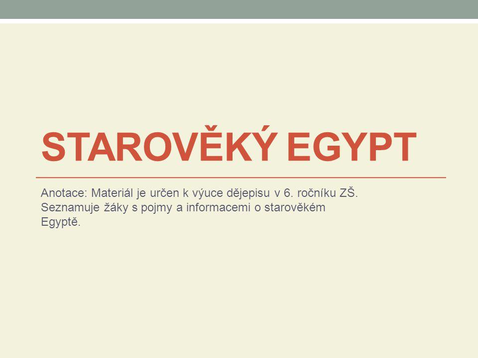 STAROVĚKÝ EGYPT Anotace: Materiál je určen k výuce dějepisu v 6. ročníku ZŠ. Seznamuje žáky s pojmy a informacemi o starověkém Egyptě.