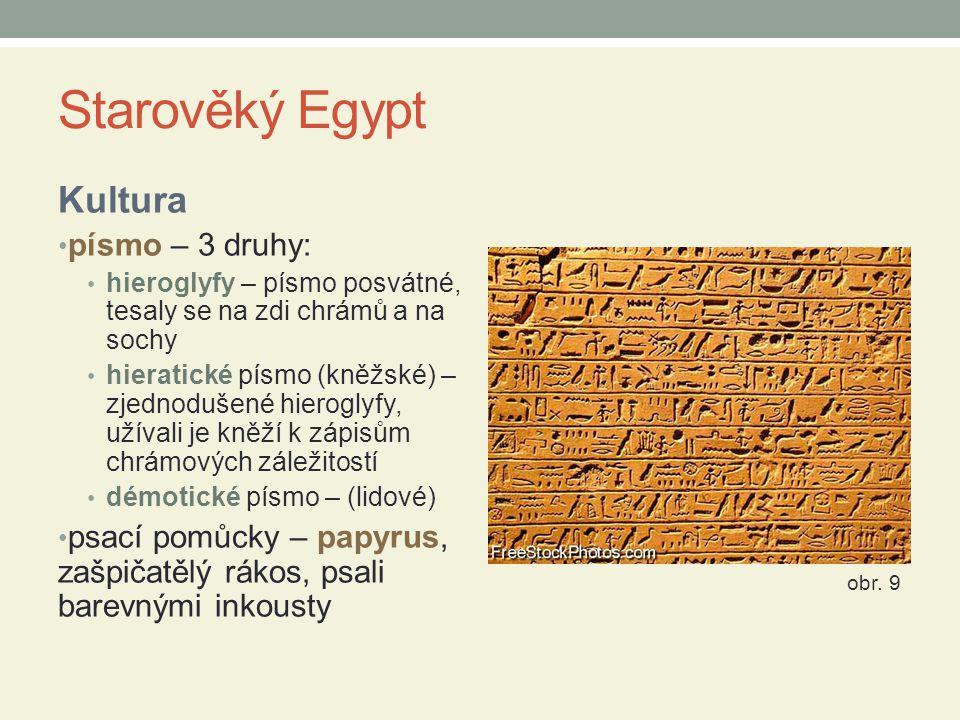 Starověký Egypt Kultura písmo – 3 druhy: hieroglyfy – písmo posvátné, tesaly se na zdi chrámů a na sochy hieratické písmo (kněžské) – zjednodušené hie