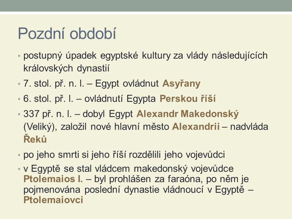 Pozdní období postupný úpadek egyptské kultury za vlády následujících královských dynastií 7. stol. př. n. l. – Egypt ovládnut Asyřany 6. stol. př. l.