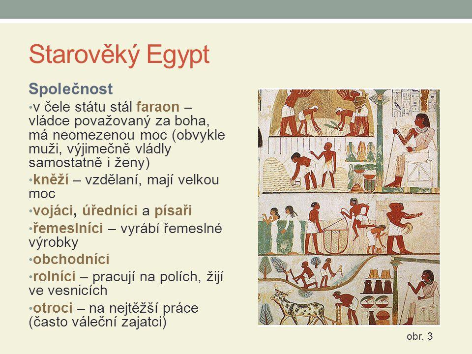 Starověký Egypt Společnost v čele státu stál faraon – vládce považovaný za boha, má neomezenou moc (obvykle muži, výjimečně vládly samostatně i ženy)