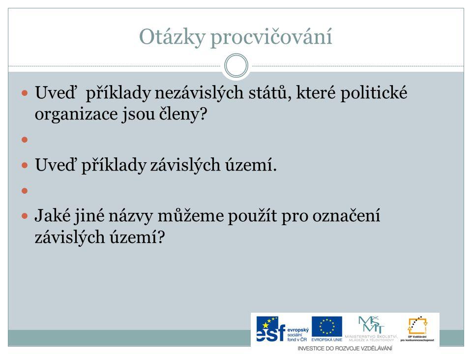 Otázky procvičování Uveď příklady nezávislých států, které politické organizace jsou členy? Uveď příklady závislých území. Jaké jiné názvy můžeme použ