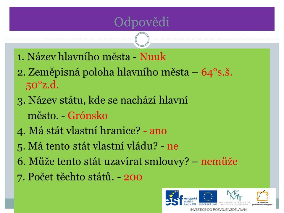 Odpovědi 1. Název hlavního města - Nuuk 2. Zeměpisná poloha hlavního města – 64°s.š. 50°z.d. 3. Název státu, kde se nachází hlavní město. - Grónsko 4.