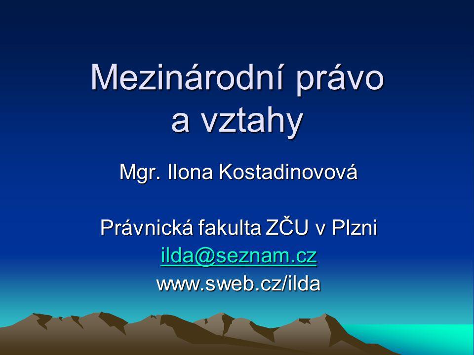 Mezinárodní právo a vztahy Mgr. Ilona Kostadinovová Právnická fakulta ZČU v Plzni ilda@seznam.cz ilda@seznam.cz www.sweb.cz/ilda