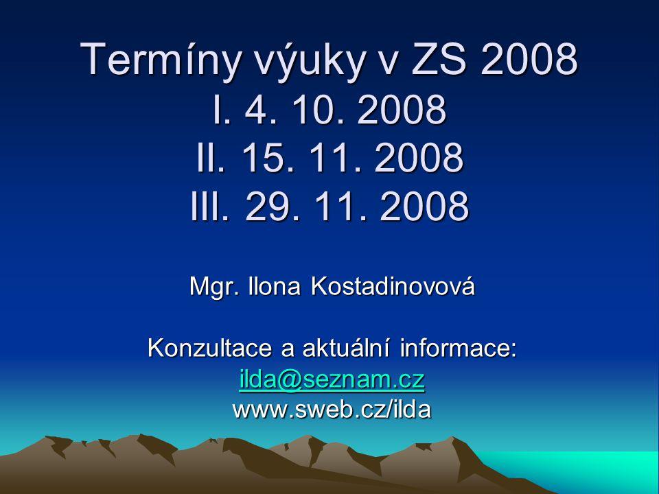 Termíny výuky v ZS 2008 I. 4. 10. 2008 II. 15. 11. 2008 III. 29. 11. 2008 Mgr. Ilona Kostadinovová Konzultace a aktuální informace: ilda@seznam.cz ild