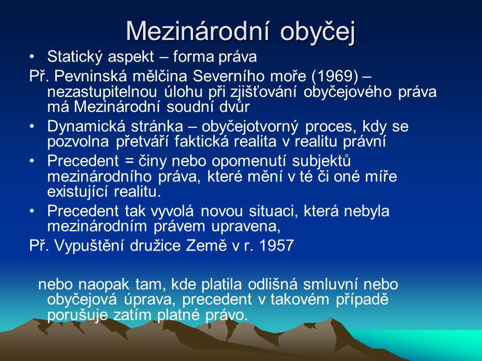Mezinárodní obyčej Statický aspekt – forma práva Př. Pevninská mělčina Severního moře (1969) – nezastupitelnou úlohu při zjišťování obyčejového práva