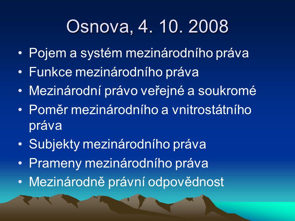 Osnova, 4. 10. 2008 Pojem a systém mezinárodního práva Funkce mezinárodního práva Mezinárodní právo veřejné a soukromé Poměr mezinárodního a vnitrostá