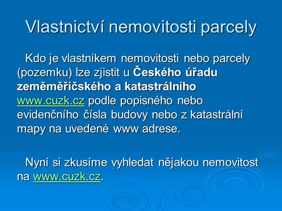 Vlastnictví nemovitosti parcely Kdo je vlastníkem nemovitosti nebo parcely (pozemku) lze zjistit u Českého úřadu zeměměřičského a katastrálního www.cu