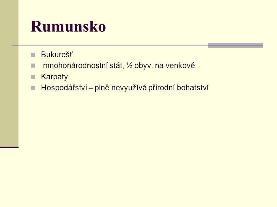 Rumunsko Bukurešť mnohonárodnostní stát, ½ obyv. na venkově Karpaty Hospodářství – plně nevyužívá přírodní bohatství