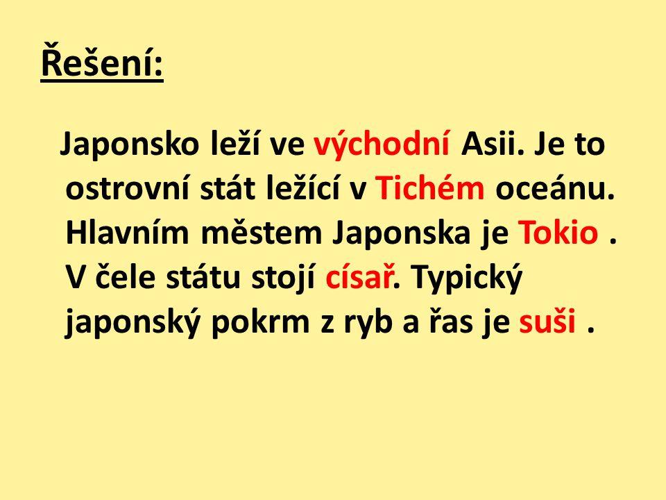 Řešení: Japonsko leží ve východní Asii. Je to ostrovní stát ležící v Tichém oceánu. Hlavním městem Japonska je Tokio. V čele státu stojí císař. Typick