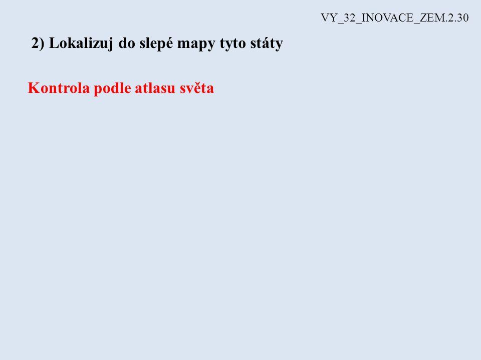 VY_32_INOVACE_ZEM.2.30 2) Lokalizuj do slepé mapy tyto státy Kontrola podle atlasu světa