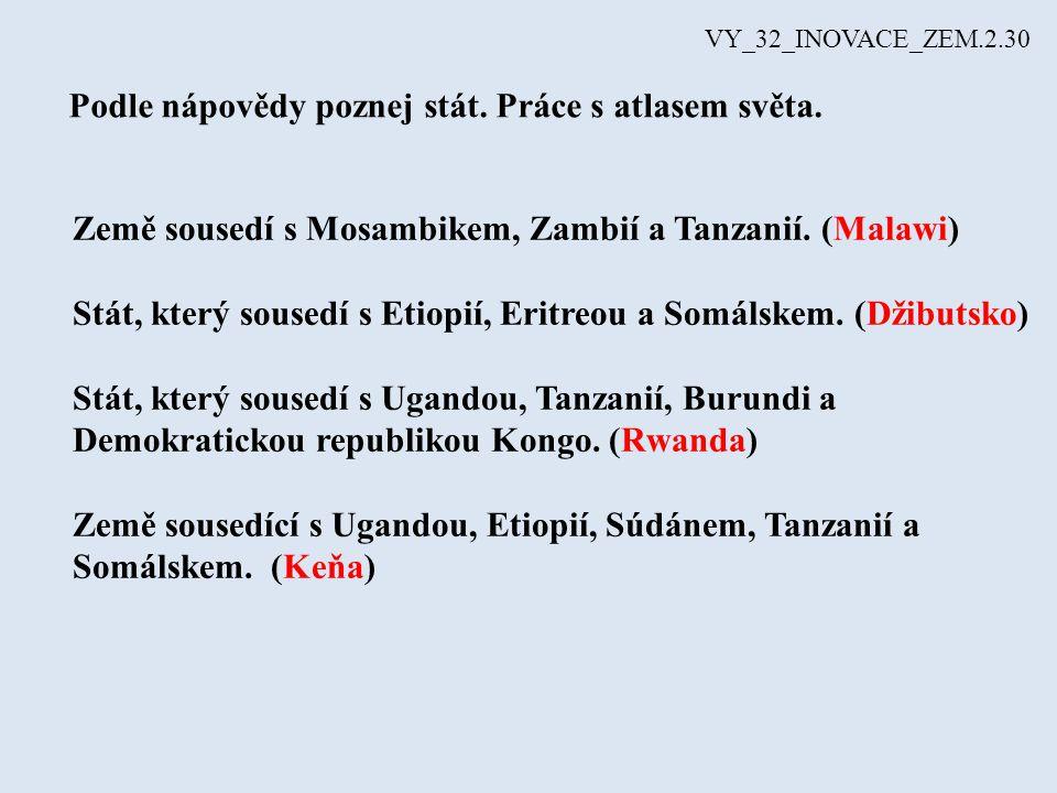 Podle nápovědy poznej stát. Práce s atlasem světa. Země sousedí s Mosambikem, Zambií a Tanzanií. (Malawi) Stát, který sousedí s Etiopií, Eritreou a So