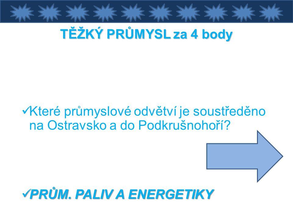 TĚŽKÝ PRŮMYSL za 4 body Které průmyslové odvětví je soustředěno na Ostravsko a do Podkrušnohoří.