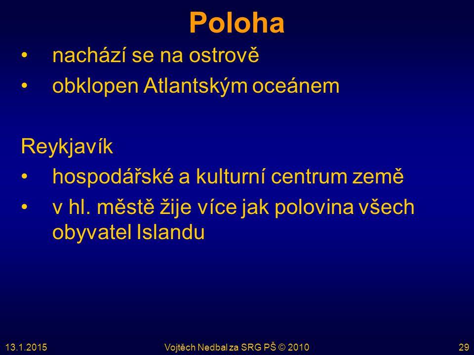 13.1.2015Vojtěch Nedbal za SRG PŠ © 201029 Poloha nachází se na ostrově obklopen Atlantským oceánem Reykjavík hospodářské a kulturní centrum země v hl