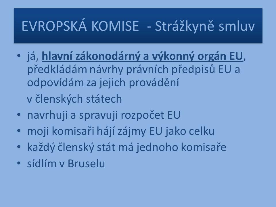 EVROPSKÁ KOMISE - Strážkyně smluv já, hlavní zákonodárný a výkonný orgán EU, předkládám návrhy právních předpisů EU a odpovídám za jejich provádění v členských státech navrhuji a spravuji rozpočet EU moji komisaři hájí zájmy EU jako celku každý členský stát má jednoho komisaře sídlím v Bruselu