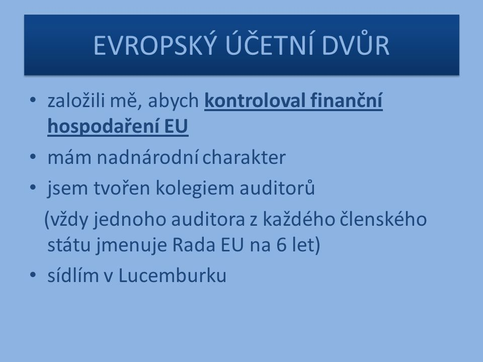 EVROPSKÝ ÚČETNÍ DVŮR založili mě, abych kontroloval finanční hospodaření EU mám nadnárodní charakter jsem tvořen kolegiem auditorů (vždy jednoho auditora z každého členského státu jmenuje Rada EU na 6 let) sídlím v Lucemburku