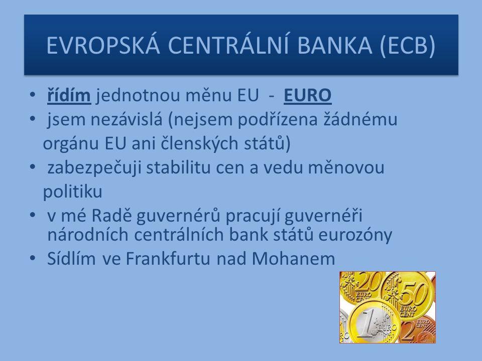 EVROPSKÁ CENTRÁLNÍ BANKA (ECB) řídím jednotnou měnu EU - EURO jsem nezávislá (nejsem podřízena žádnému orgánu EU ani členských států) zabezpečuji stabilitu cen a vedu měnovou politiku v mé Radě guvernérů pracují guvernéři národních centrálních bank států eurozóny Sídlím ve Frankfurtu nad Mohanem