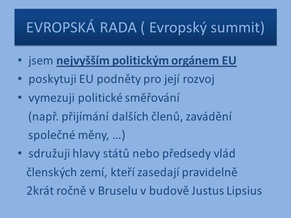 EVROPSKÁ RADA ( Evropský summit) jsem nejvyšším politickým orgánem EU poskytuji EU podněty pro její rozvoj vymezuji politické směřování (např.