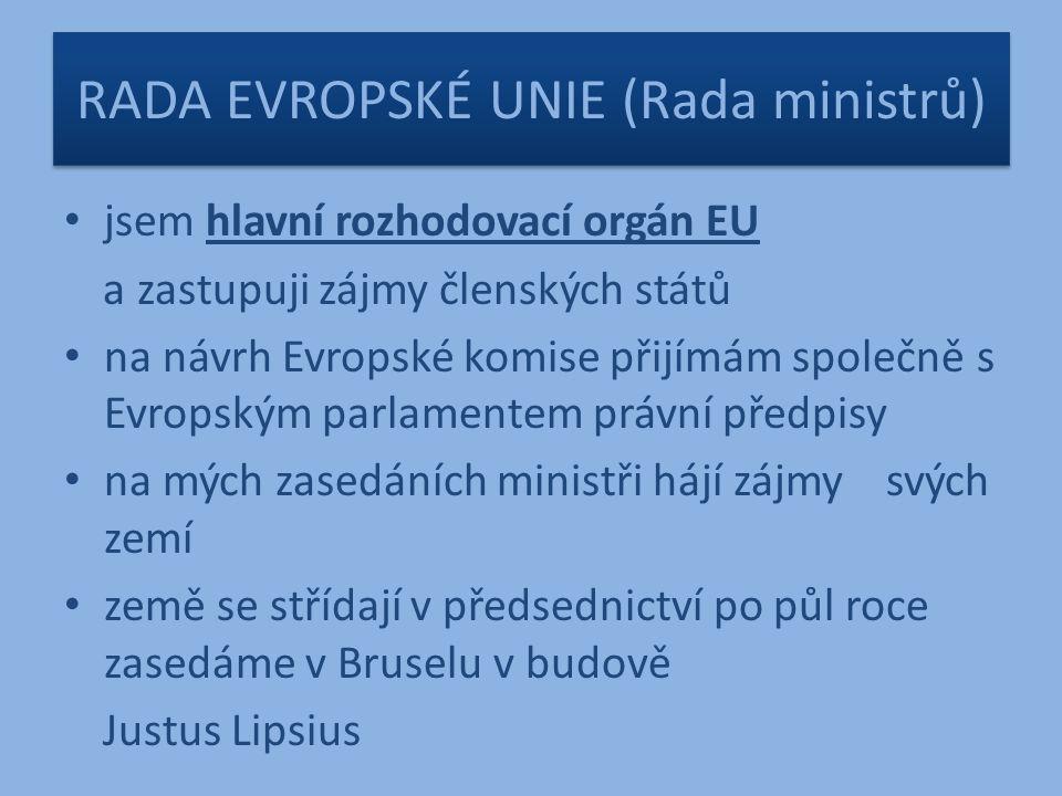 RADA EVROPSKÉ UNIE (Rada ministrů) jsem hlavní rozhodovací orgán EU a zastupuji zájmy členských států na návrh Evropské komise přijímám společně s Evropským parlamentem právní předpisy na mých zasedáních ministři hájí zájmy svých zemí země se střídají v předsednictví po půl roce zasedáme v Bruselu v budově Justus Lipsius
