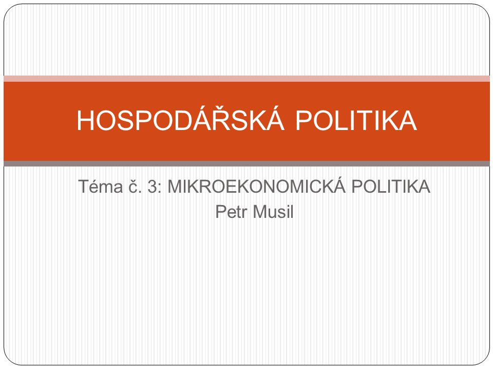 Téma č. 3: MIKROEKONOMICKÁ POLITIKA Petr Musil HOSPODÁŘSKÁ POLITIKA