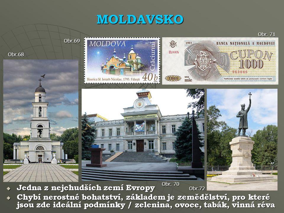MOLDAVSKO Obr.68  Jedna z nejchudších zemí Evropy  Chybí nerostné bohatství, základem je zemědělství, pro které jsou zde ideální podmínky / zelenina, ovoce, tabák, vinná réva Obr.