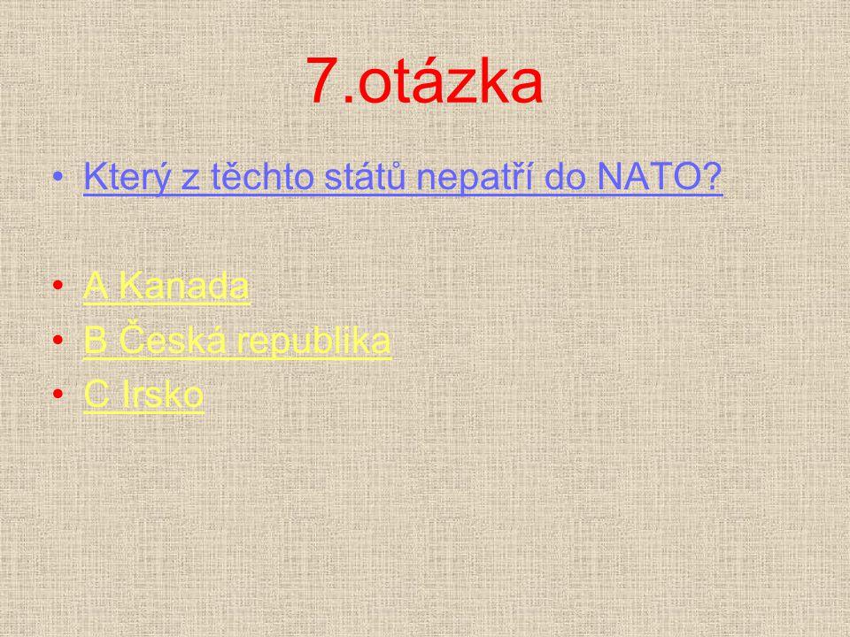 7.otázka Který z těchto států nepatří do NATO? A KanadaA Kanada B Česká republikaB Česká republika C IrskoC Irsko