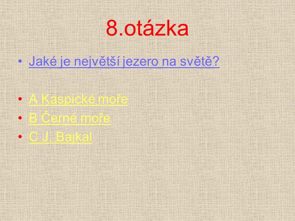 8.otázka Jaké je největší jezero na světě? A Kaspické mořeA Kaspické moře B Černé mořeB Černé moře C J. BajkalC J. Bajkal