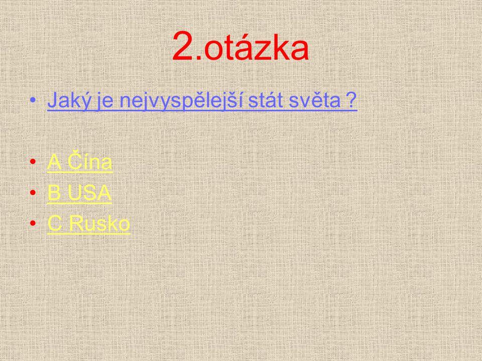 2.otázka Jaký je nejvyspělejší stát světa ? A ČínaA Čína B USAB USA C RuskoC Rusko