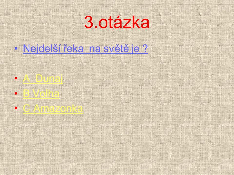 3.otázka Nejdelší řeka na světě je ? A DunajA Dunaj B VolhaB Volha C AmazonkaC Amazonka