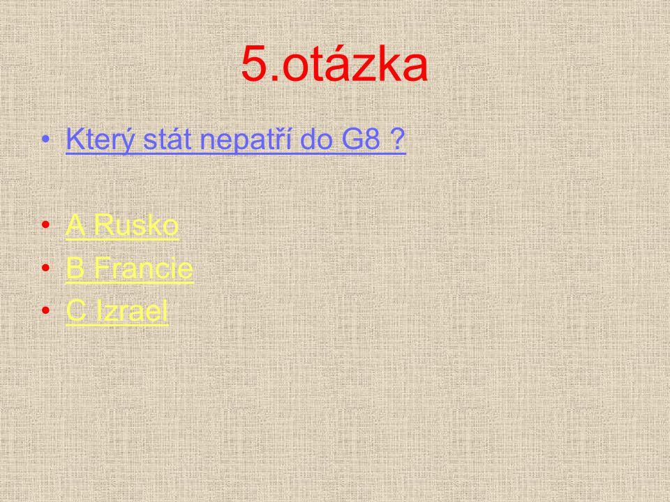 5.otázka Který stát nepatří do G8 ? A RuskoA Rusko B FrancieB Francie C IzraelC Izrael