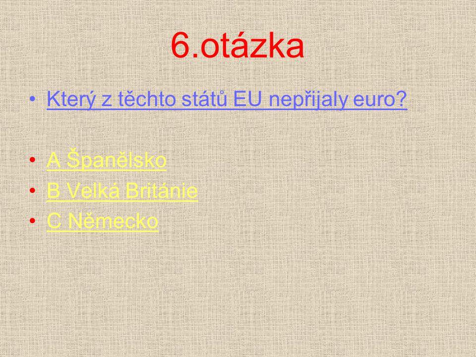 6.otázka Který z těchto států EU nepřijaly euro? A ŠpanělskoA Španělsko B Velká BritánieB Velká Británie C NěmeckoC Německo